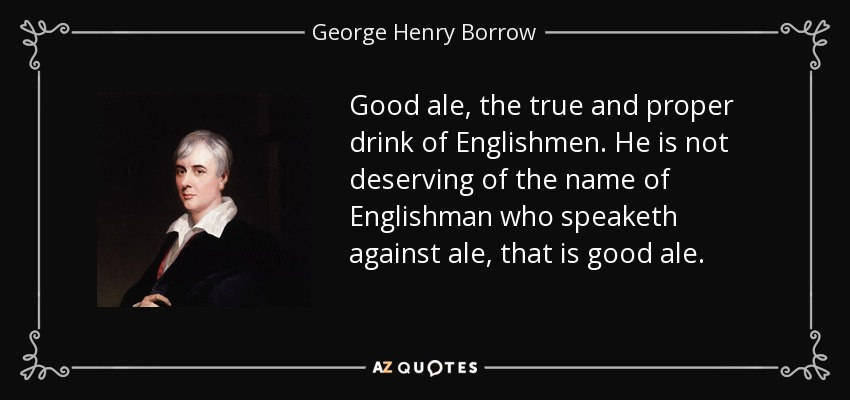 Good ale, the true and proper drink of Englishmen. He is not deserving of the name of Englishman who speaketh against ale, that is good ale. - George Henry Borrow