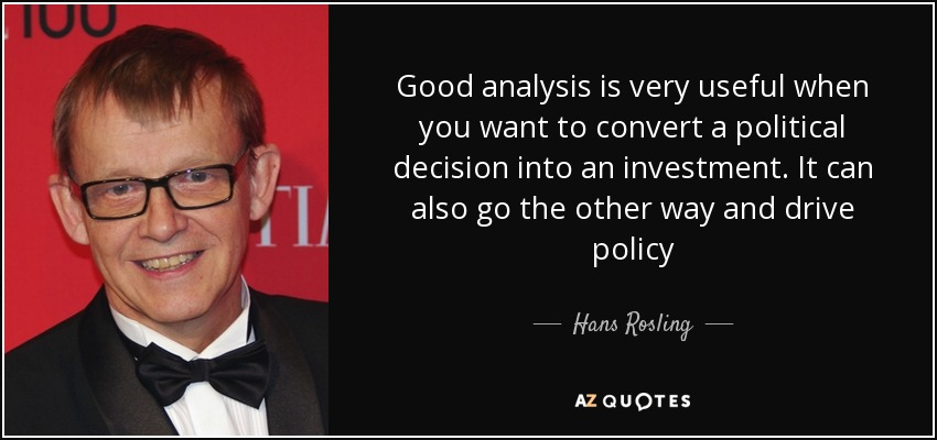 Good analysis is very useful when you want to convert a political decision into an investment. It can also go the other way and drive policy - Hans Rosling