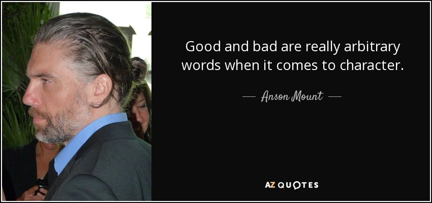 Good and bad are really arbitrary words when it comes to character. - Anson Mount