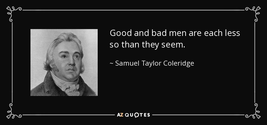 Good and bad men are each less so than they seem. - Samuel Taylor Coleridge