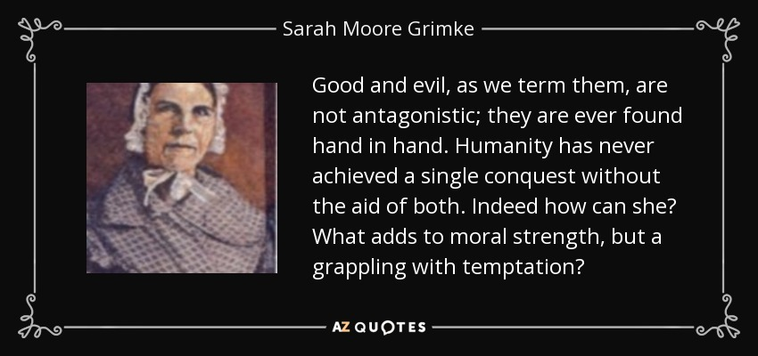 Good and evil, as we term them, are not antagonistic; they are ever found hand in hand. Humanity has never achieved a single conquest without the aid of both. Indeed how can she? What adds to moral strength, but a grappling with temptation? - Sarah Moore Grimke
