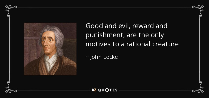 Good and evil, reward and punishment, are the only motives to a rational creature - John Locke