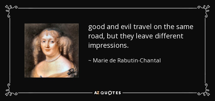 good and evil travel on the same road, but they leave different impressions. - Marie de Rabutin-Chantal, marquise de Sevigne