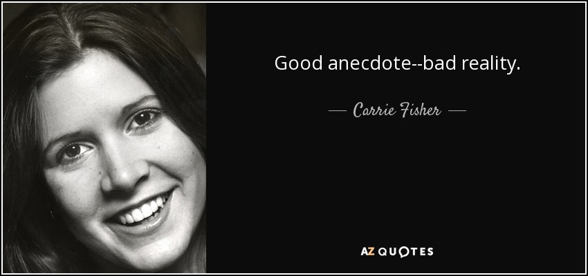 Good anecdote--bad reality. - Carrie Fisher