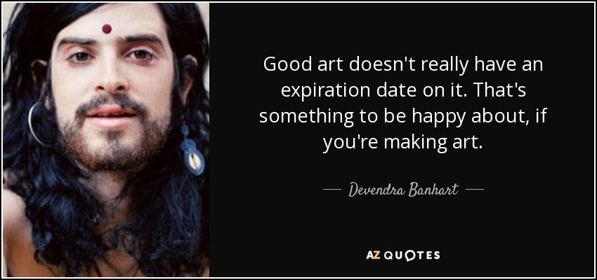 Good art doesn't really have an expiration date on it. That's something to be happy about, if you're making art. - Devendra Banhart