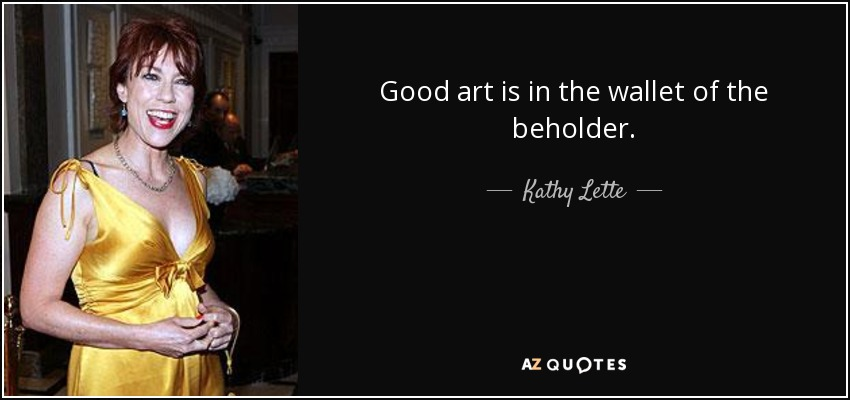 Good art is in the wallet of the beholder. - Kathy Lette