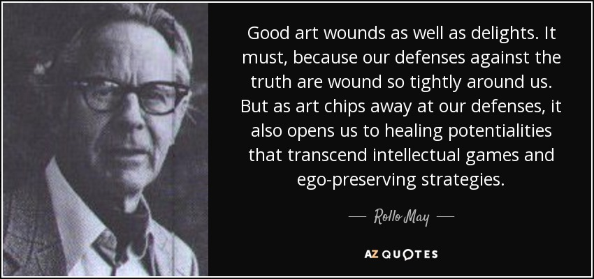 Good art wounds as well as delights. It must, because our defenses against the truth are wound so tightly around us. But as art chips away at our defenses, it also opens us to healing potentialities that transcend intellectual games and ego-preserving strategies. - Rollo May