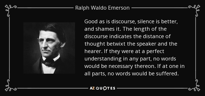 Good as is discourse, silence is better, and shames it. The length of the discourse indicates the distance of thought betwixt the speaker and the hearer. If they were at a perfect understanding in any part, no words would be necessary thereon. If at one in all parts, no words would be suffered. - Ralph Waldo Emerson