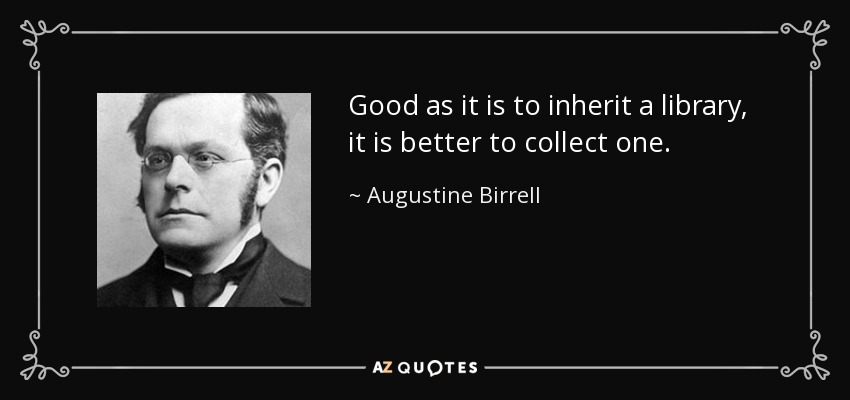 Good as it is to inherit a library, it is better to collect one. - Augustine Birrell