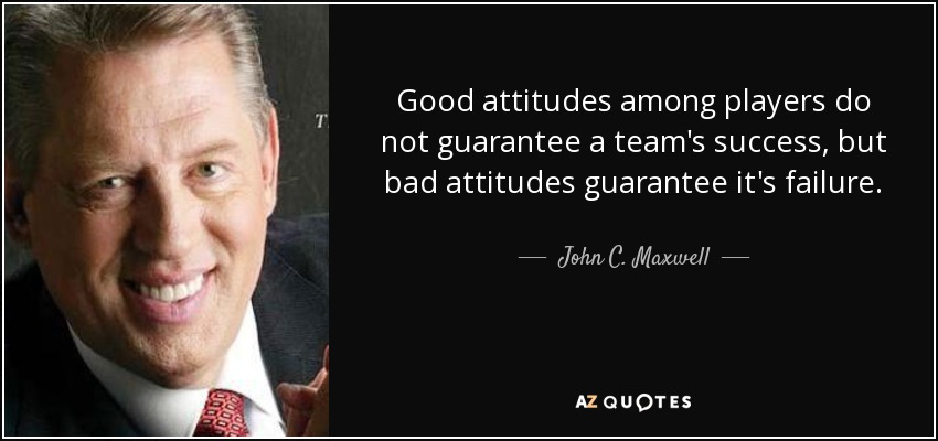 Good attitudes among players do not guarantee a team's success, but bad attitudes guarantee it's failure. - John C. Maxwell