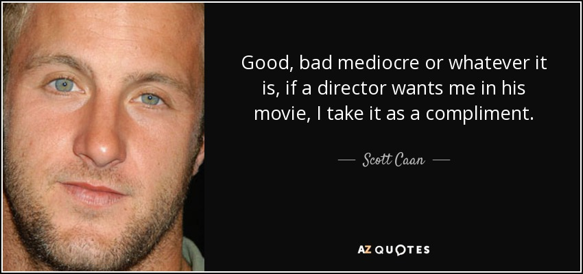 Good, bad mediocre or whatever it is, if a director wants me in his movie, I take it as a compliment. - Scott Caan
