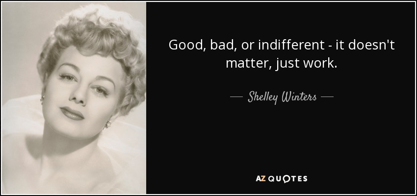 Good, bad, or indifferent - it doesn't matter, just work. - Shelley Winters