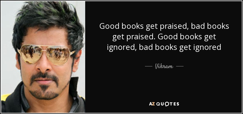 Good books get praised, bad books get praised. Good books get ignored, bad books get ignored - Vikram