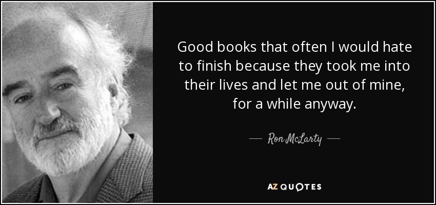 Good books that often I would hate to finish because they took me into their lives and let me out of mine, for a while anyway. - Ron McLarty