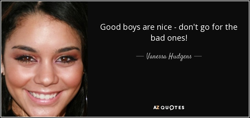 Good boys are nice - don't go for the bad ones! - Vanessa Hudgens