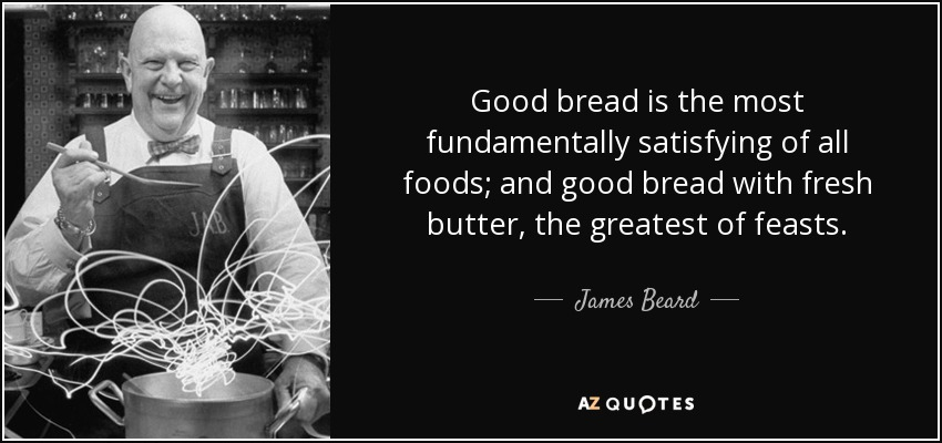 Good bread is the most fundamentally satisfying of all foods; and good bread with fresh butter, the greatest of feasts. - James Beard