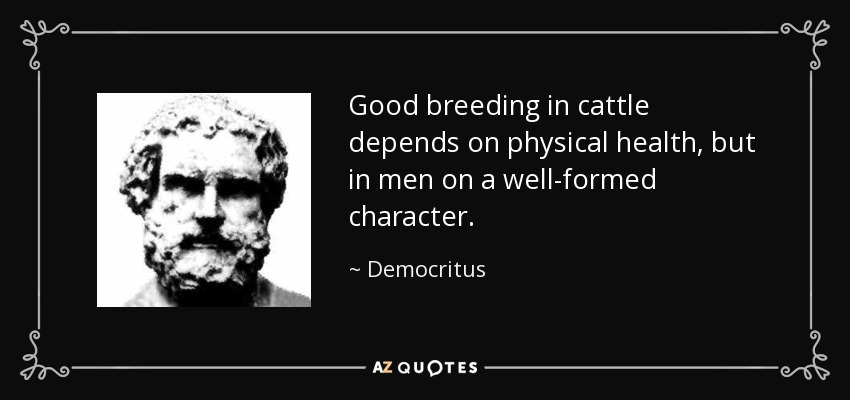 Good breeding in cattle depends on physical health, but in men on a well-formed character. - Democritus