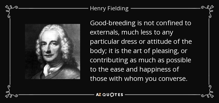 Good-breeding is not confined to externals, much less to any particular dress or attitude of the body; it is the art of pleasing, or contributing as much as possible to the ease and happiness of those with whom you converse. - Henry Fielding