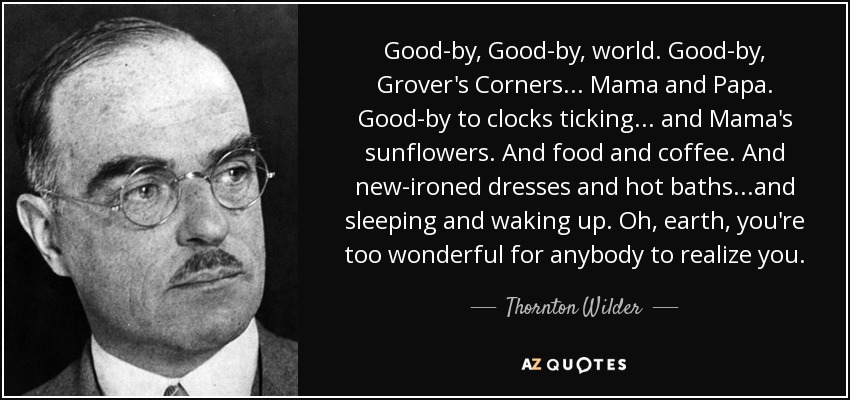 Good-by, Good-by, world. Good-by, Grover's Corners... Mama and Papa. Good-by to clocks ticking... and Mama's sunflowers. And food and coffee. And new-ironed dresses and hot baths...and sleeping and waking up. Oh, earth, you're too wonderful for anybody to realize you. - Thornton Wilder