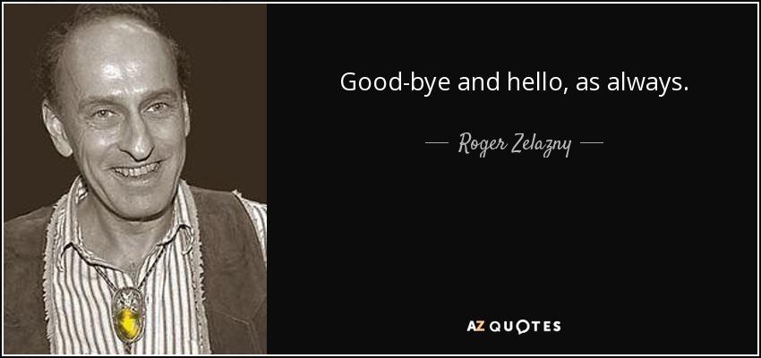 Good-bye and hello, as always. - Roger Zelazny