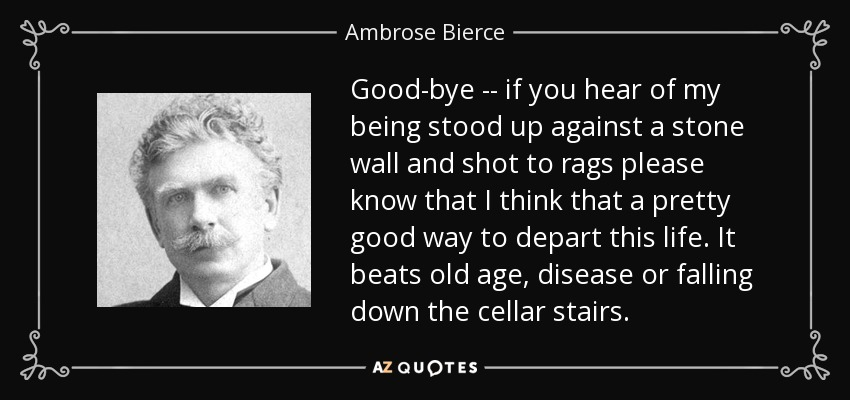 Good-bye -- if you hear of my being stood up against a stone wall and shot to rags please know that I think that a pretty good way to depart this life. It beats old age, disease or falling down the cellar stairs. - Ambrose Bierce