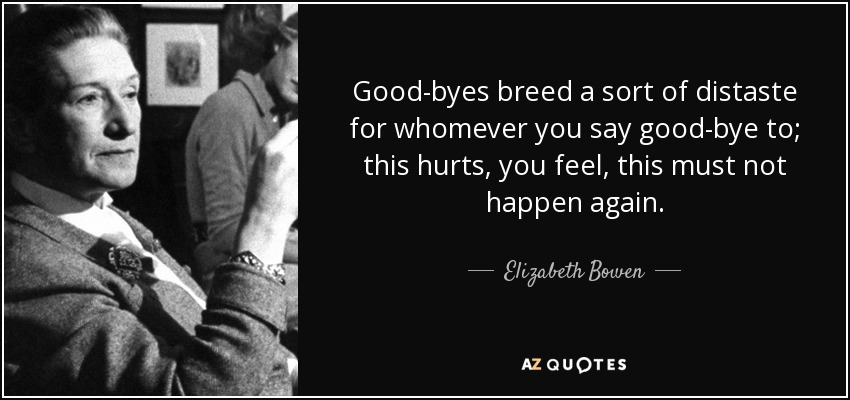 Good-byes breed a sort of distaste for whomever you say good-bye to; this hurts, you feel, this must not happen again. - Elizabeth Bowen