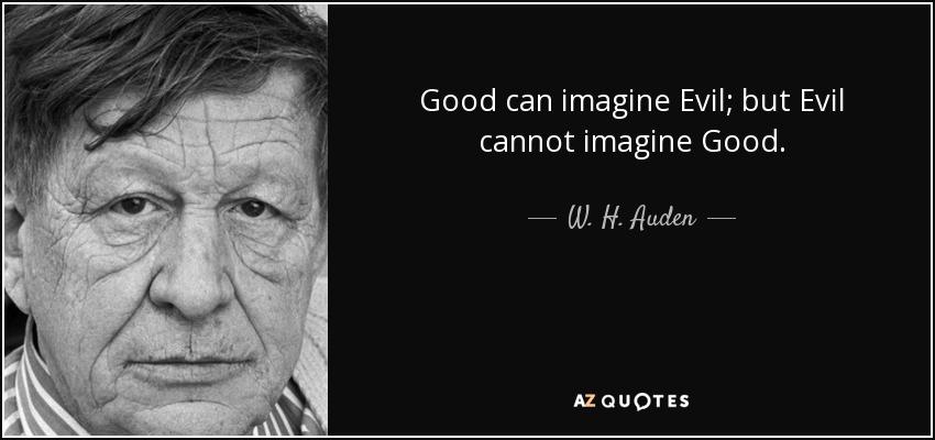 Good can imagine Evil; but Evil cannot imagine Good. - W. H. Auden