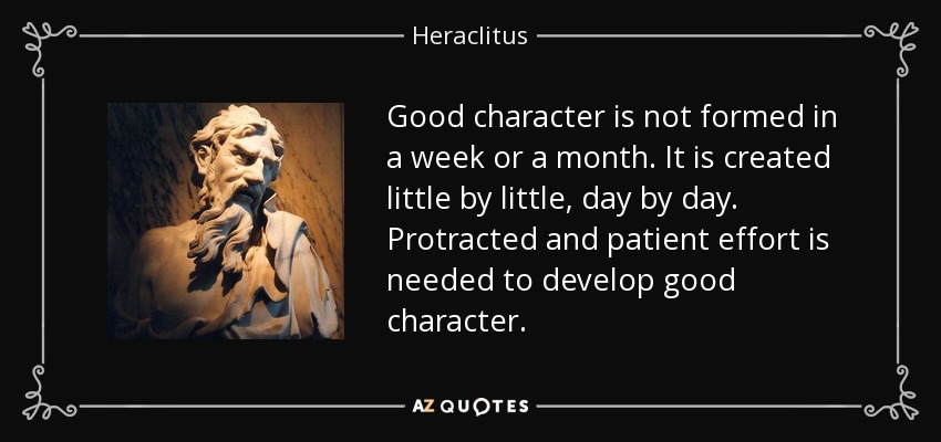 Good character is not formed in a week or a month. It is created little by little, day by day. Protracted and patient effort is needed to develop good character. - Heraclitus