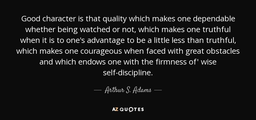 Good character is that quality which makes one dependable whether being watched or not, which makes one truthful when it is to one's advantage to be a little less than truthful, which makes one courageous when faced with great obstacles and which endows one with the firmness of' wise self-discipline. - Arthur S. Adams
