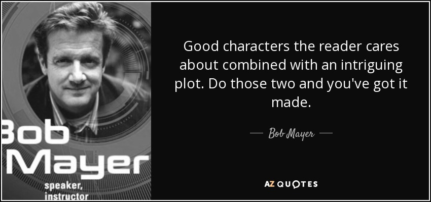 Good characters the reader cares about combined with an intriguing plot. Do those two and you've got it made. - Bob Mayer