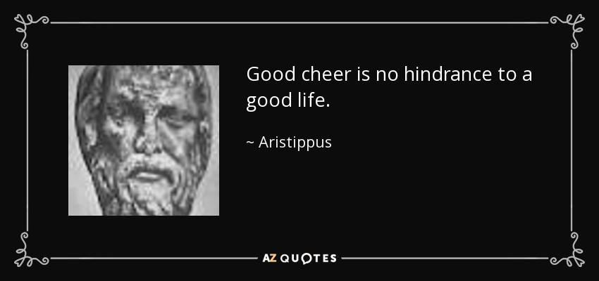 Good cheer is no hindrance to a good life. - Aristippus