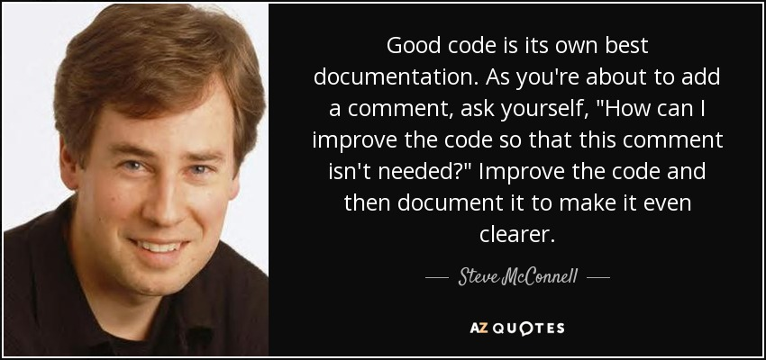 Good code is its own best documentation. As you're about to add a comment, ask yourself,