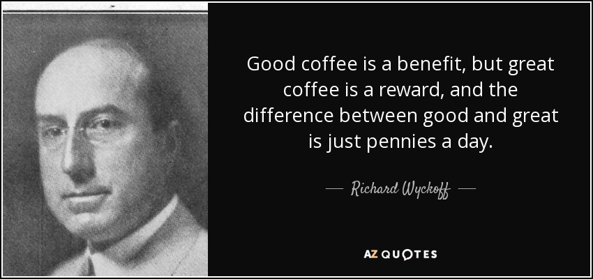 Good coffee is a benefit, but great coffee is a reward, and the difference between good and great is just pennies a day. - Richard Wyckoff