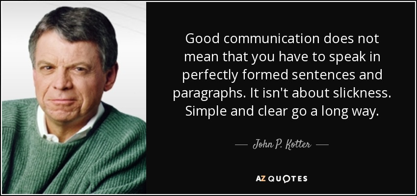 Good communication does not mean that you have to speak in perfectly formed sentences and paragraphs. It isn't about slickness. Simple and clear go a long way. - John P. Kotter