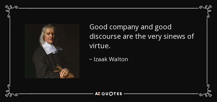 Good company and good discourse are the very sinews of virtue. - Izaak Walton