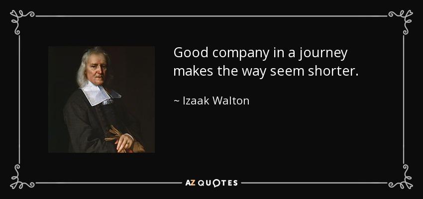 Good company in a journey makes the way seem shorter. - Izaak Walton
