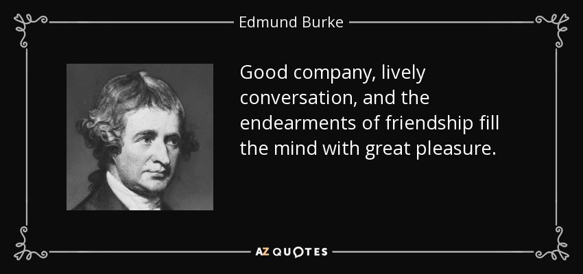 Good company, lively conversation, and the endearments of friendship fill the mind with great pleasure. - Edmund Burke
