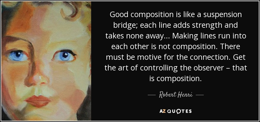 Good composition is like a suspension bridge; each line adds strength and takes none away... Making lines run into each other is not composition. There must be motive for the connection. Get the art of controlling the observer – that is composition. - Robert Henri