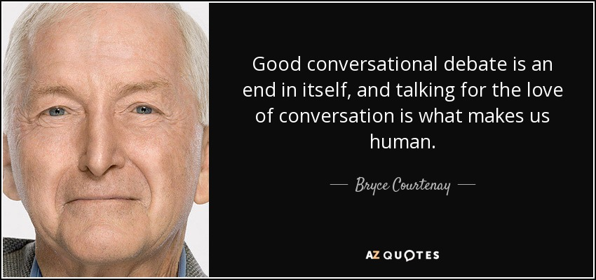 Good conversational debate is an end in itself, and talking for the love of conversation is what makes us human. - Bryce Courtenay