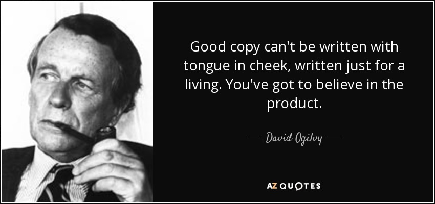 Good copy can't be written with tongue in cheek, written just for a living. You've got to believe in the product. - David Ogilvy