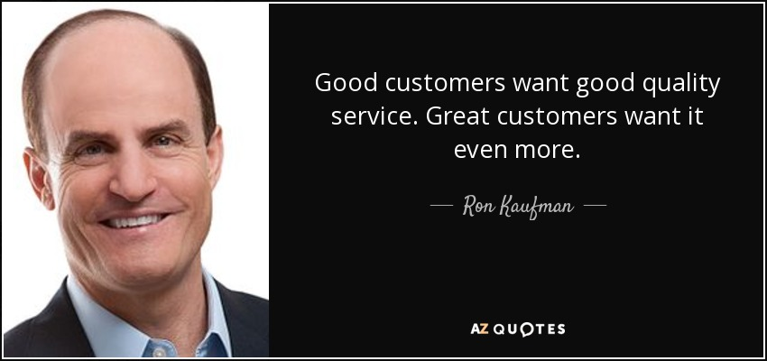 Good customers want good quality service. Great customers want it even more. - Ron Kaufman