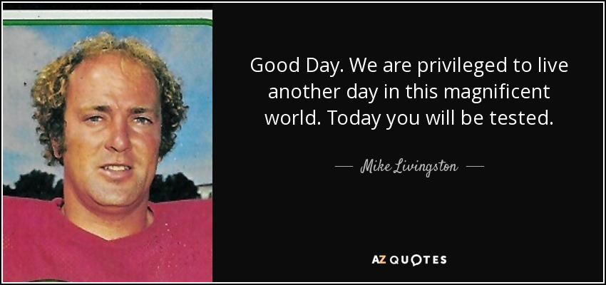 Good Day. We are privileged to live another day in this magnificent world. Today you will be tested. - Mike Livingston