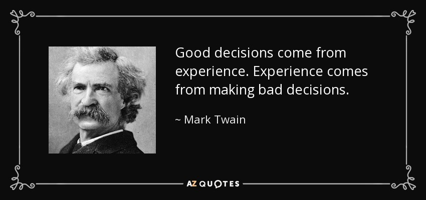 Good decisions come from experience. Experience comes from making bad decisions. - Mark Twain
