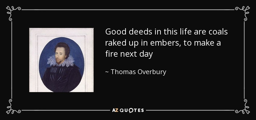 Good deeds in this life are coals raked up in embers, to make a fire next day - Thomas Overbury