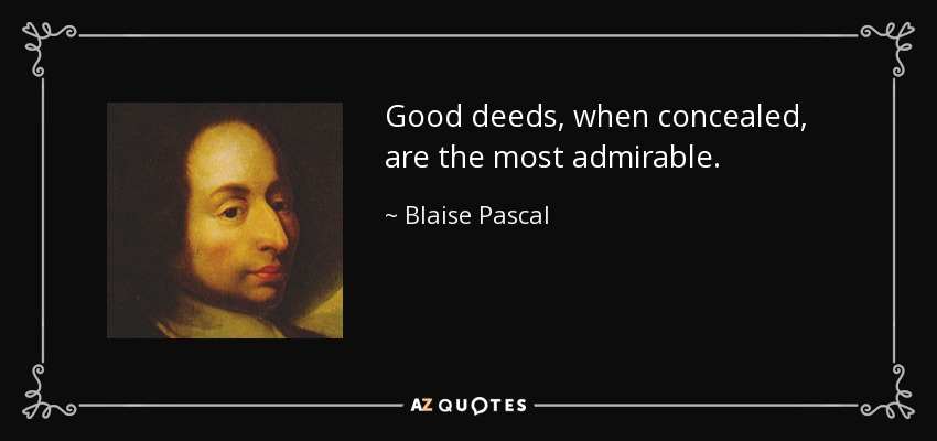 Good deeds, when concealed, are the most admirable. - Blaise Pascal