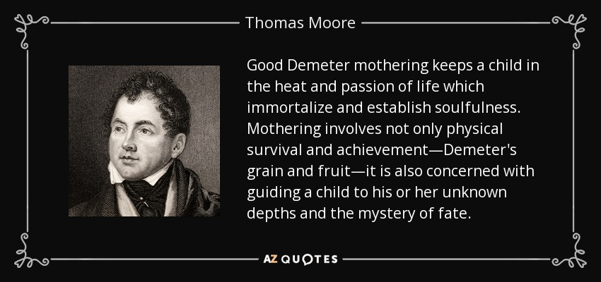 Good Demeter mothering keeps a child in the heat and passion of life which immortalize and establish soulfulness. Mothering involves not only physical survival and achievement—Demeter's grain and fruit—it is also concerned with guiding a child to his or her unknown depths and the mystery of fate. - Thomas Moore