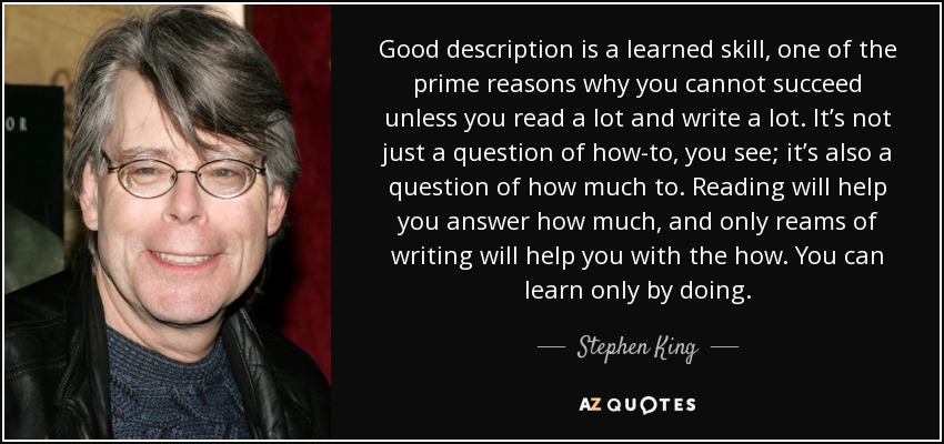 Good description is a learned skill, one of the prime reasons why you cannot succeed unless you read a lot and write a lot. It's not just a question of how-to, you see; it's also a question of how much to. Reading will help you answer how much, and only reams of writing will help you with the how. You can learn only by doing. - Stephen King
