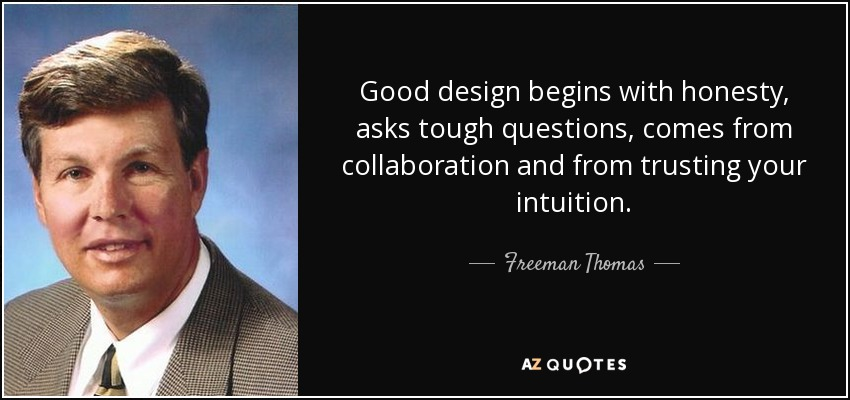 Good design begins with honesty, asks tough questions, comes from collaboration and from trusting your intuition. - Freeman Thomas