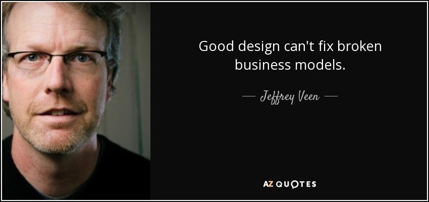 Good design can't fix broken business models. - Jeffrey Veen
