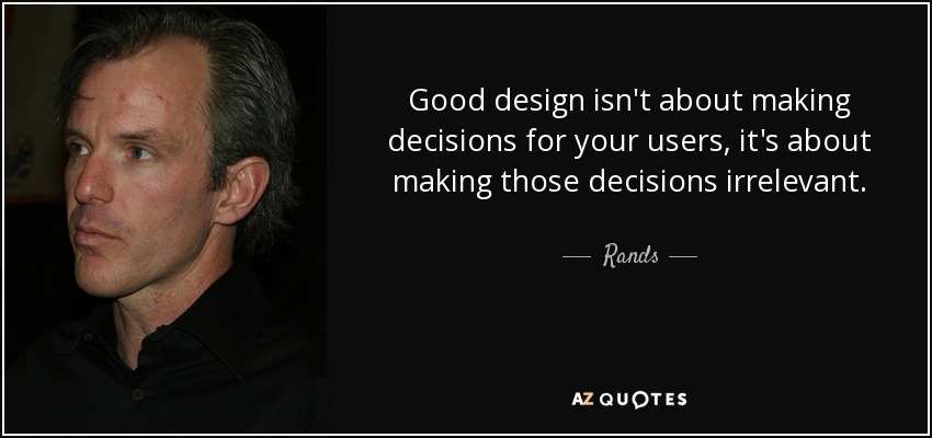 Good design isn't about making decisions for your users, it's about making those decisions irrelevant. - Rands